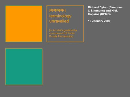 PPP/PFI terminology unravelled [or An idiot's guide to the curious world of Public Private Partnerships] Richard Dyton (Simmons & Simmons) and Nick Hopkins.