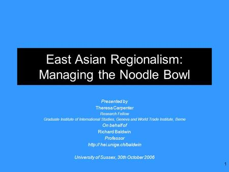 1 East Asian Regionalism: Managing the Noodle Bowl Presented by Theresa Carpenter Research Fellow Graduate Institute of International Studies, Geneva and.