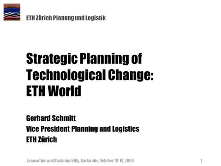 ETH Zürich Planung und Logistik Innovation and Sustainability, Karlsruhe, October 18-19, 20001 Strategic Planning of Technological Change: ETH World Gerhard.