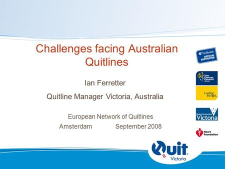 Challenges facing Australian Quitlines European Network of Quitlines Amsterdam September 2008 Ian Ferretter Quitline Manager Victoria, Australia.