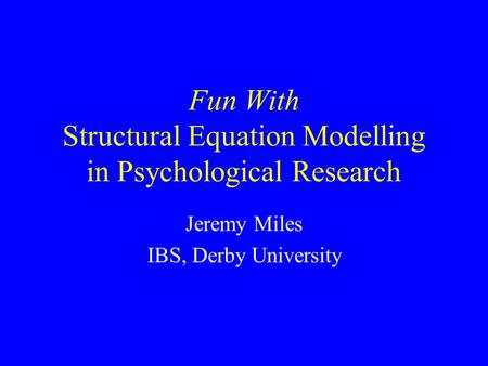 Fun With Structural Equation Modelling in Psychological Research Jeremy Miles IBS, Derby University.