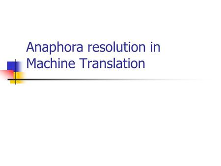 Anaphora resolution in Machine Translation. Anaphora resolution is vital in Machine Translation It is essential to resolve the anaphoric relation when.
