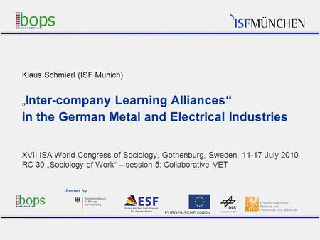 1 Klaus Schmierl (ISF Munich) Inter-company Learning Alliances in the German Metal and Electrical Industries XVII ISA World Congress of Sociology, Gothenburg,