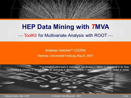 1 / 43 Freiburg Seminar, May 9, 2007A. Hoecker: Data Mining with TMVA HEP Data Mining with TMVA ToolKit for Multivariate Analysis with ROOT Andreas Hoecker.