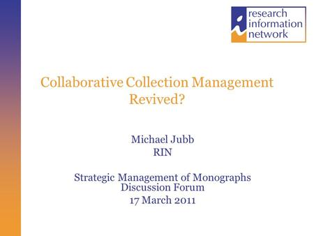 Collaborative Collection Management Revived? Michael Jubb RIN Strategic Management of Monographs Discussion Forum 17 March 2011.