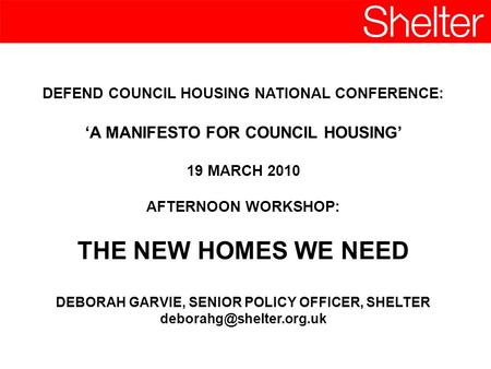 DEFEND COUNCIL HOUSING NATIONAL CONFERENCE: A MANIFESTO FOR COUNCIL HOUSING 19 MARCH 2010 AFTERNOON WORKSHOP: THE NEW HOMES WE NEED DEBORAH GARVIE, SENIOR.