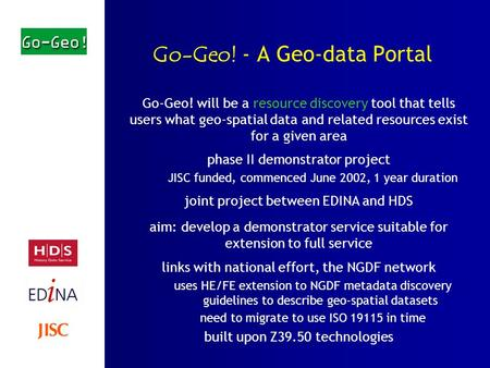 Go-Geo! - A Geo-data Portal Go-Geo! will be a resource discovery tool that tells users what geo-spatial data and related resources exist for a given area.