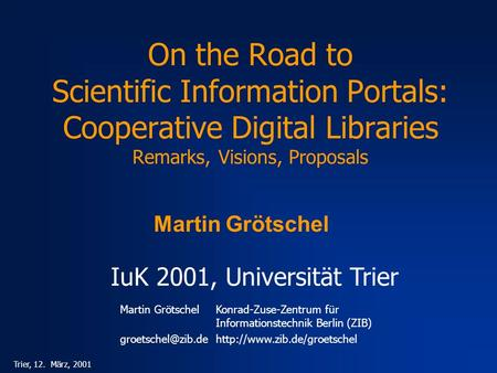 Martin GrötschelKonrad-Zuse-Zentrum für Informationstechnik Berlin (ZIB) Trier, 12. März, 2001 On the Road.