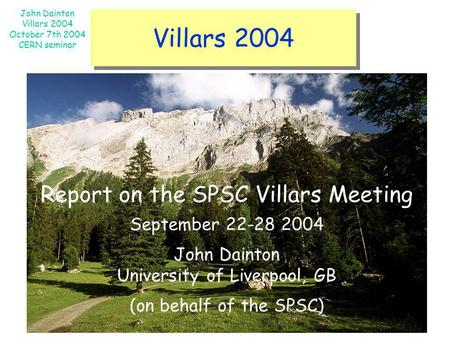 John Dainton Villars 2004 October 7th 2004 CERN seminar Villars 2004 Report on the SPSC Villars Meeting September 22-28 2004 John Dainton University of.