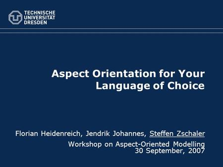 Aspect Orientation for Your Language of Choice Florian Heidenreich, Jendrik Johannes, Steffen Zschaler Workshop on Aspect-Oriented Modelling 30 September,