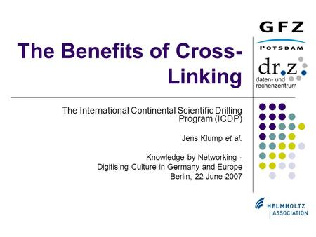 The Benefits of Cross- Linking The International Continental Scientific Drilling Program (ICDP) Jens Klump et al. Knowledge by Networking - Digitising.