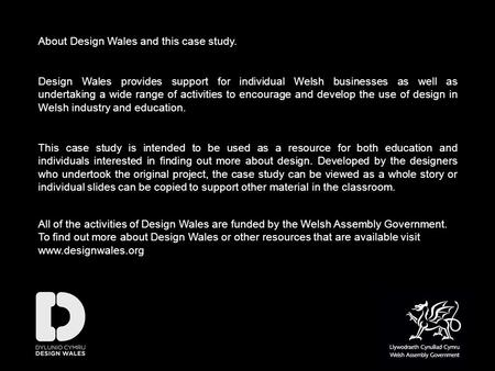 About Design Wales and this case study. Design Wales provides support for individual Welsh businesses as well as undertaking a wide range of activities.