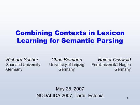 1 Combining Contexts in Lexicon Learning for Semantic Parsing May 25, 2007 NODALIDA 2007, Tartu, Estonia Chris Biemann University of Leipzig Germany Rainer.