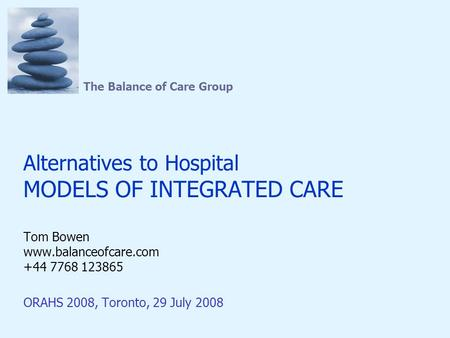The Balance of Care Group Alternatives to Hospital MODELS OF INTEGRATED CARE Tom Bowen www.balanceofcare.com +44 7768 123865 ORAHS 2008, Toronto, 29 July.