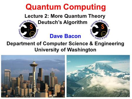 Quantum Computing Dave Bacon Department of Computer Science & Engineering University of Washington Lecture 2: More Quantum Theory Deutschs Algorithm.