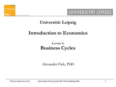 Winter Semester 2011Alexander Fink, Institut für Wirtschaftspolitik1 Universität Leipzig Introduction to Economics Lecture 9: Business Cycles Alexander.