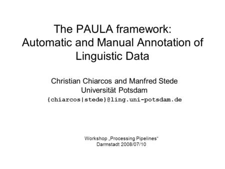 The PAULA framework: Automatic and Manual Annotation of Linguistic Data Christian Chiarcos and Manfred Stede Universität Potsdam