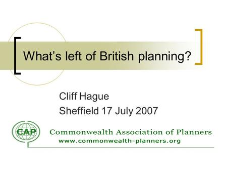 Whats left of British planning? Cliff Hague Sheffield 17 July 2007.