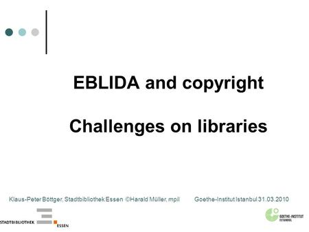 EBLIDA and copyright Challenges on libraries Klaus-Peter Böttger, Stadtbibliothek Essen ©Harald Müller, mpilGoethe-Institut Istanbul 31.03.2010.