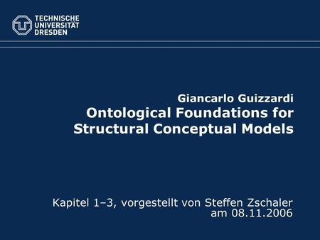 Giancarlo Guizzardi Ontological Foundations for Structural Conceptual Models Kapitel 1–3, vorgestellt von Steffen Zschaler am 08.11.2006.