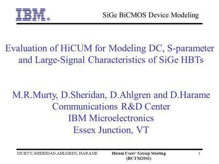 SiGe BiCMOS Device Modeling MURTY, SHERIDAN,AHLGREN, HARAMEHicum Users Group Meeting (BCTM2002) 1 Evaluation of HiCUM for Modeling DC, S-parameter and.