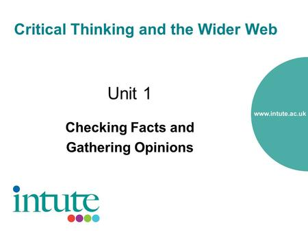 Critical Thinking and the Wider Web Unit 1 Checking Facts and Gathering Opinions.
