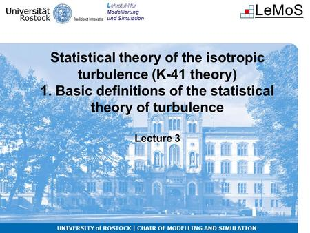 L ehrstuhl für Modellierung und Simulation Statistical theory of the isotropic turbulence (K-41 theory) 1. Basic definitions of the statistical theory.