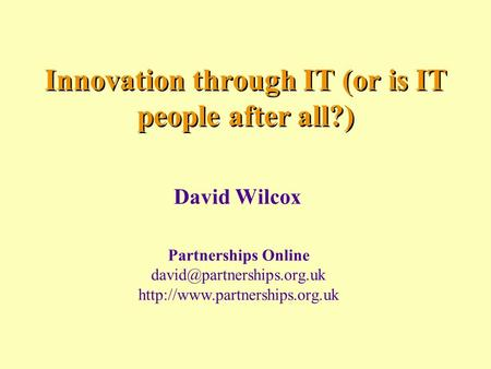 Innovation through IT (or is IT people after all?) David Wilcox Partnerships Online