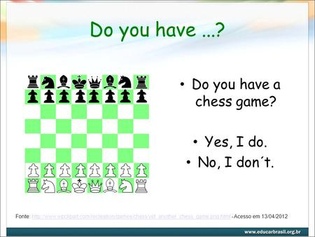 Do you have...? Do you have a chess game? Yes, I do. No, I don´t. Fonte: