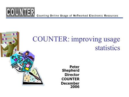COUNTER: improving usage statistics Peter Shepherd Director COUNTER December 2006.