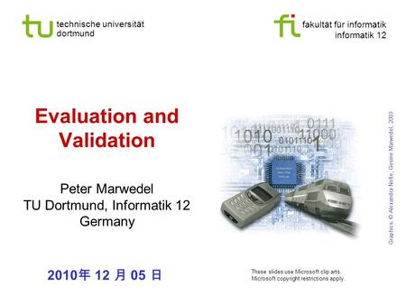 Fakultät für informatik informatik 12 technische universität dortmund Evaluation and Validation Peter Marwedel TU Dortmund, Informatik 12 Germany Graphics:
