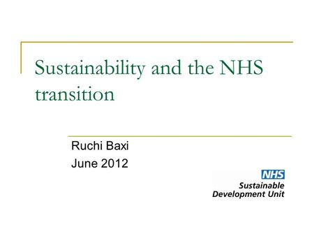 Sustainability and the NHS transition Ruchi Baxi June 2012.