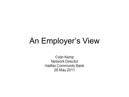 An Employers View Colin Kemp Network Director Halifax Community Bank 26 May 2011.