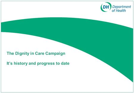The Dignity in Care Campaign Its history and progress to date.