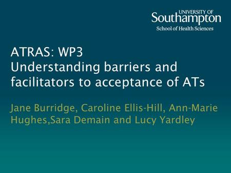 ATRAS: WP3 Understanding barriers and facilitators to acceptance of ATs Jane Burridge, Caroline Ellis-Hill, Ann-Marie Hughes,Sara Demain and Lucy Yardley.