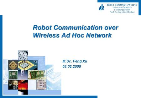 HEINZ NIXDORF INSTITUT Universität Paderborn Schaltungstechnik Prof. Dr.-Ing. Ulrich Rückert Robot Communication over Wireless Ad Hoc Network M.Sc. Feng.