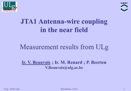 ULg - EMC Lab Barcelona - JTA11 JTA1 Antenna-wire coupling in the near field Measurement results from ULg Ir. V. Beauvois ; Ir. M. Renard ; P. Beerten.