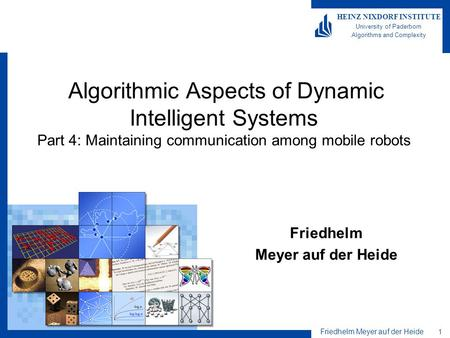 Friedhelm Meyer auf der Heide 1 HEINZ NIXDORF INSTITUTE University of Paderborn Algorithms and Complexity Algorithmic Aspects of Dynamic Intelligent Systems.