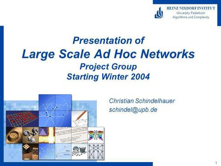 1 HEINZ NIXDORF INSTITUT University Paderborn Algorithms und Complexity Presentation of Large Scale Ad Hoc Networks Project Group Starting Winter 2004.