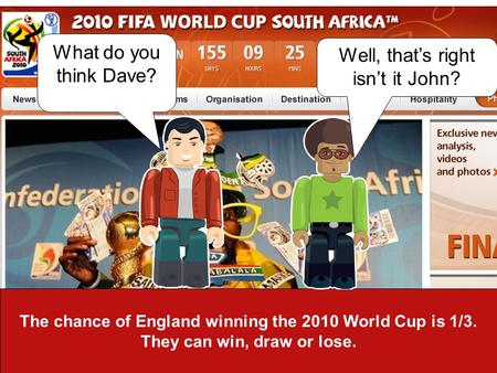 The chance of England winning the 2010 World Cup is 1/3. They can win, draw or lose. What do you think Dave? Well, thats right isnt it John?