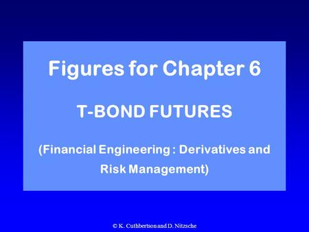 © K. Cuthbertson and D. Nitzsche Figures for Chapter 6 T-BOND FUTURES (Financial Engineering : Derivatives and Risk Management)