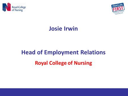 Josie Irwin Head of Employment Relations Royal College of Nursing.