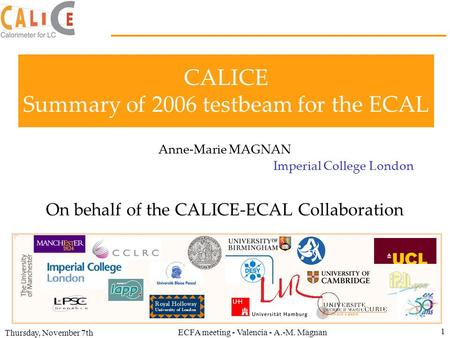 Thursday, November 7th ECFA meeting - Valencia - A.-M. Magnan 1 CALICE Summary of 2006 testbeam for the ECAL Anne-Marie MAGNAN Imperial College London.