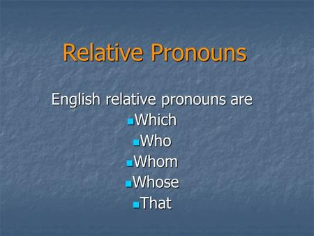 Relative Pronouns English relative pronouns are Which Which Who Who Whom Whom Whose Whose That That.