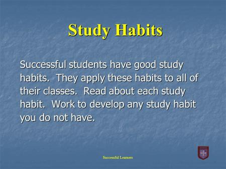 Study Habits Successful students have good study habits. They apply these habits to all of their classes. Read about each study habit. Work to develop.