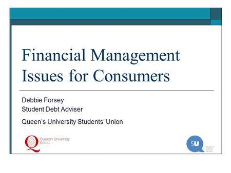 Financial Management Issues for Consumers Debbie Forsey Student Debt Adviser Queens University Students Union.