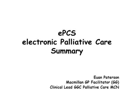 EPCS electronic Palliative Care Summary Euan Paterson Macmillan GP Facilitator (GG) Clinical Lead GGC Palliative Care MCN.