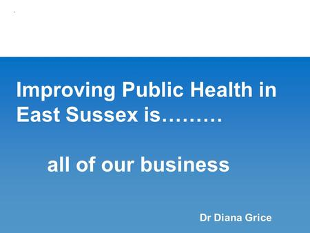 Improving Public Health in East Sussex is……… all of our business. Dr Diana Grice.