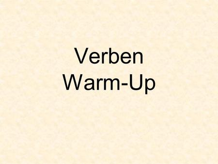 Verben Warm-Up. Grading You must correctly complete a verb card before going to the next verb. Turn in all correct verb cards at the end of the six weeks.