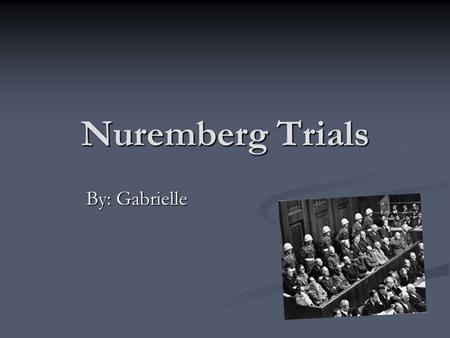 Nuremberg Trials By: Gabrielle.